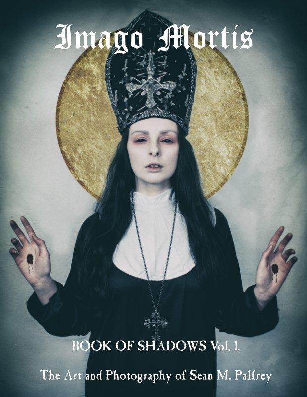 View Imago Mortis: Book of Shadows Vol, 1. by Sean M. Palfrey
