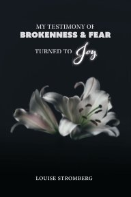 My Testimony of Brokenness and Fear Turned to Joy book cover