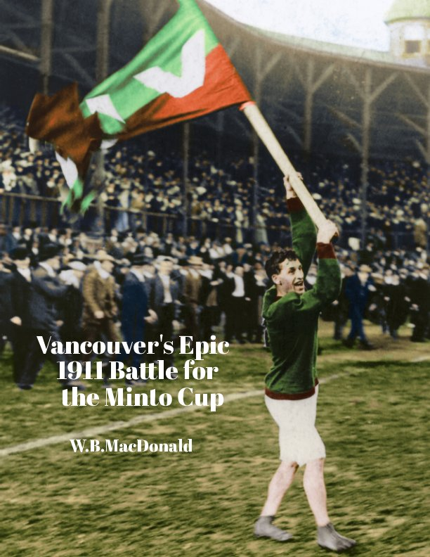 View Vancouver's Epic 1911 Battle for the Minto Cup by WB MacDonald