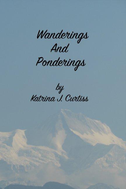 View Wanderings And Ponderings by Katrina J Curtiss
