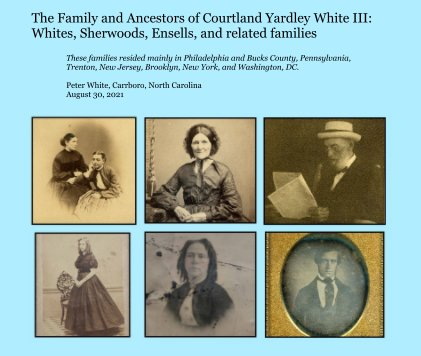 The Family and Ancestors of Courtland Yardley White III: Whites, Sherwoods, Ensells, and related families book cover