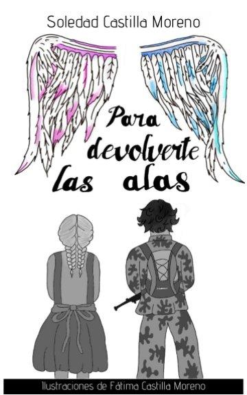 View Para devolverte las alas by Soledad Castilla Moreno