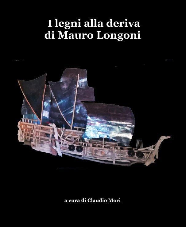 Ver I legni alla deriva di Mauro Longoni por a cura di Claudio Mori