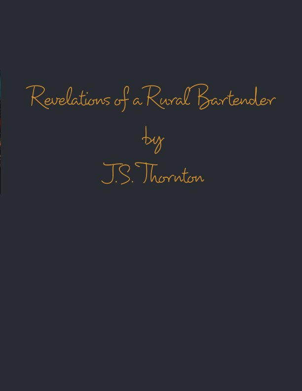 View Revelations of a Rural Bartender by J S Thornton