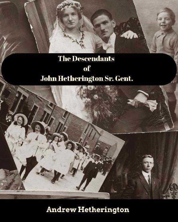 View The Descendants of John Hetherington, Sr. Gent. by Andrew Hetherington