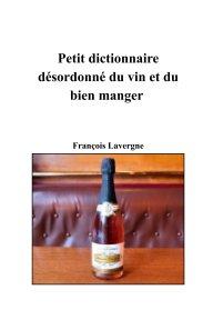 Petit dictionnaire désordonné du vin et du bien manger book cover
