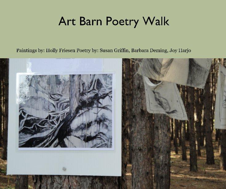 View Art Barn Poetry Walk by Paintings by: Holly Friesen Poetry by: Susan Griffin, Barbara Deming, Joy Harjo