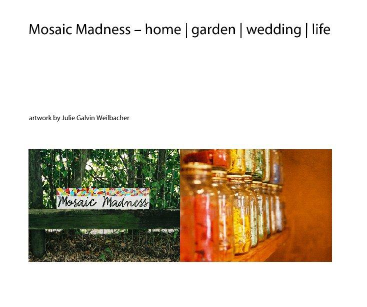 Bekijk Mosaic Madness - home | garden | wedding | life op Julie Galvin Weilbacher