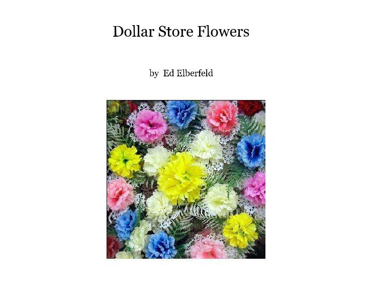 View Dollar Store Flowers by Ed Elberfeld