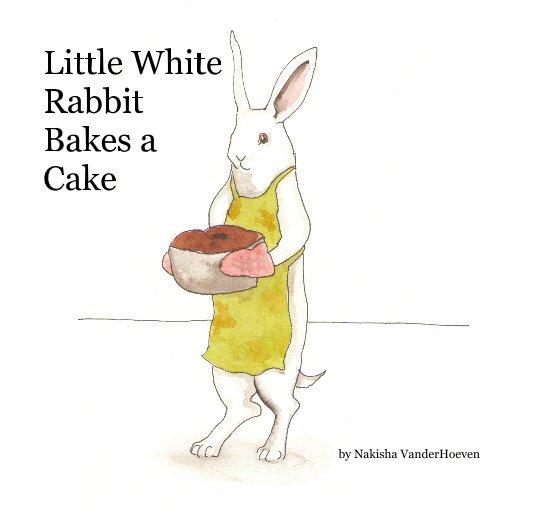 View Little White Rabbit Bakes a Cake by Nakisha VanderHoeven