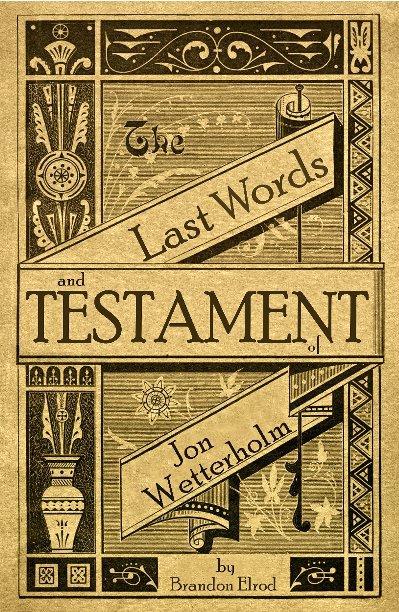 View The Last Words and Testament of Jon Wetterholm by Brandon Scott Elrod