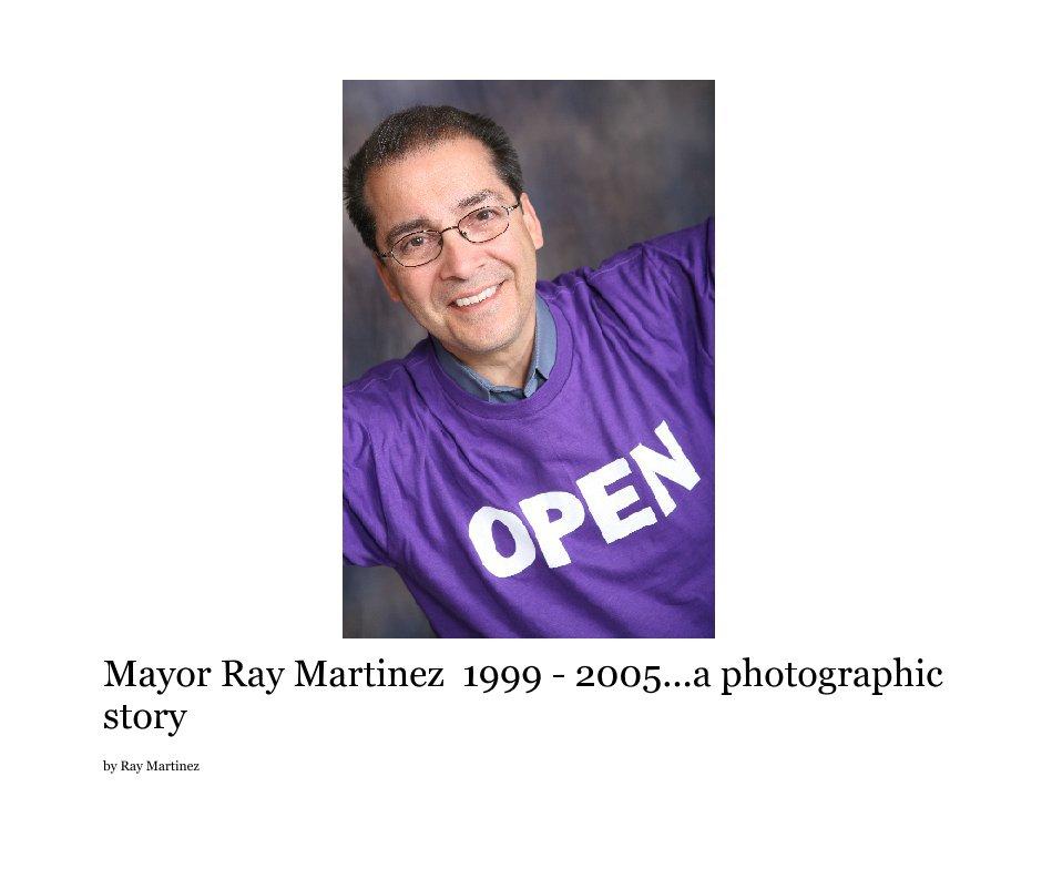 View Mayor Ray Martinez  1999 - 2005...a photographic story by Ray Martinez