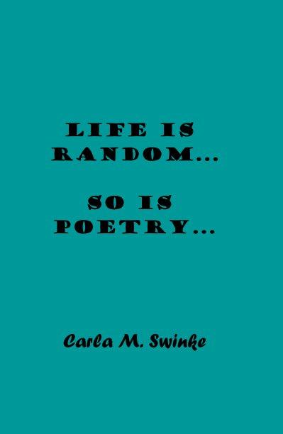 View Life is Random... So is Poetry... by Carla M. Swinke