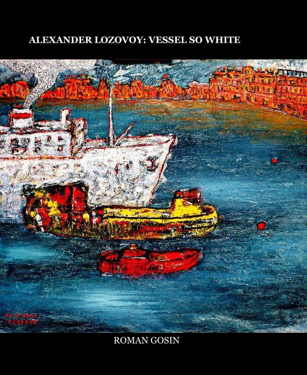 View ALEXANDER LOZOVOY: VESSEL SO WHITE by ROMAN GOSIN