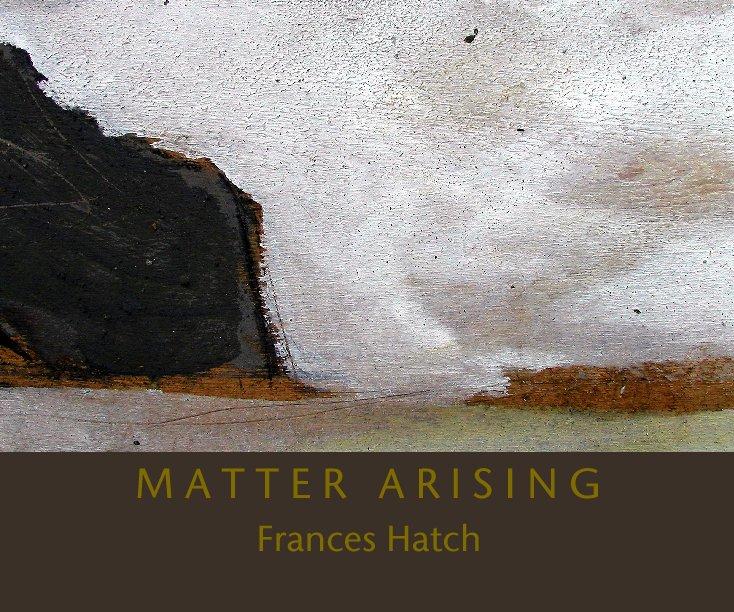 View M A T T E R   A R I S I N G by Frances Hatch