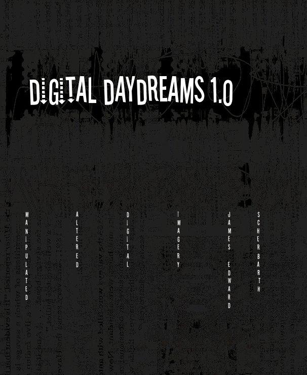 View digital daydreams 1.0 by JAMES EDWARD SCHERBARTH