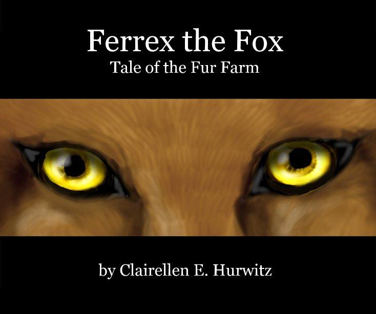 View Ferrex the Fox Tale of the Fur Farm by Clairellen E. Hurwitz by Clairellen Hurwitz