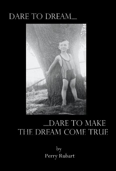 View Dare to Dream.....Dare to Make the Dream Come True by Perry Rubart
