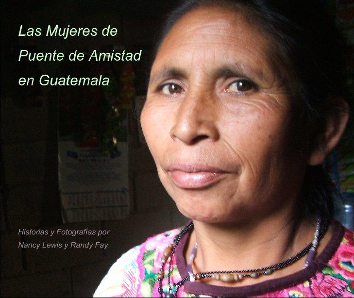 View Las Mujeres de Puente de Amistad en Guatemala by Nancy Lewis and Randy Fay