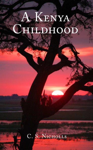 View A Kenya Childhood by C. S. Nicholls