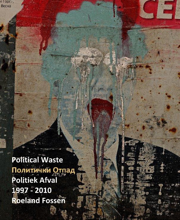 View Political Waste Политички Oтпад Politiek Afval 1997 - 2010 Roeland Fossen by fossen