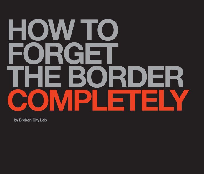 View How to Forget the Border Completely (softcover) by Broken City Lab