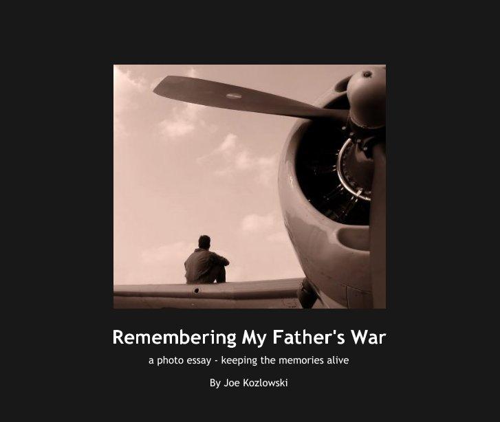 View Remembering My Father's War by Joe Kozlowski