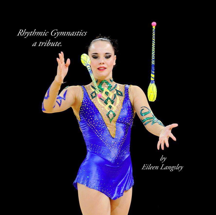 View Rhythmic Gymnastics a tribute. by Eileen Langsley by Eileen Langsley