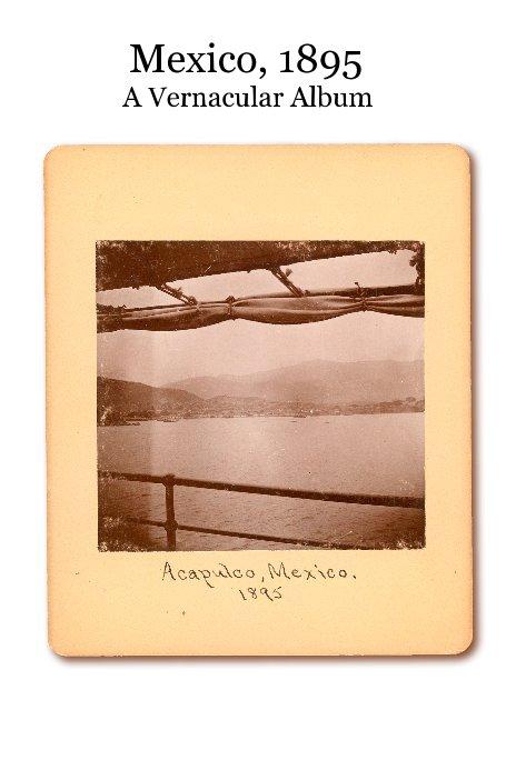 Mexico, 1895 A Vernacular Album nach John Nichols anzeigen