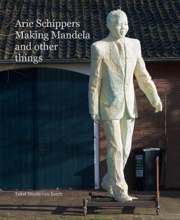 View Arie Schippers Making Mandela and other things by Tekst Nicole van Eerdt