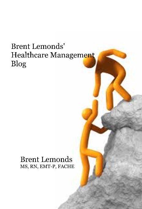 View Brent Lemonds' Healthcare Management Blog by Brent Lemonds MS, RN, EMT-P, FACHE