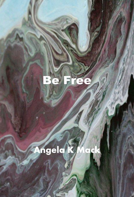 View Be Free by Angela K Mack