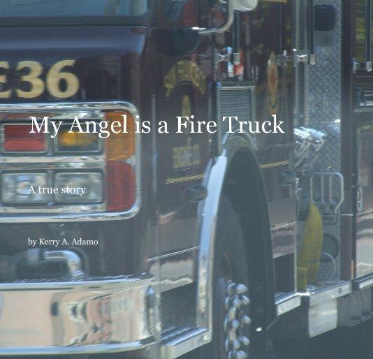 View My Angel is a Fire Truck by Kerry A. Adamo
