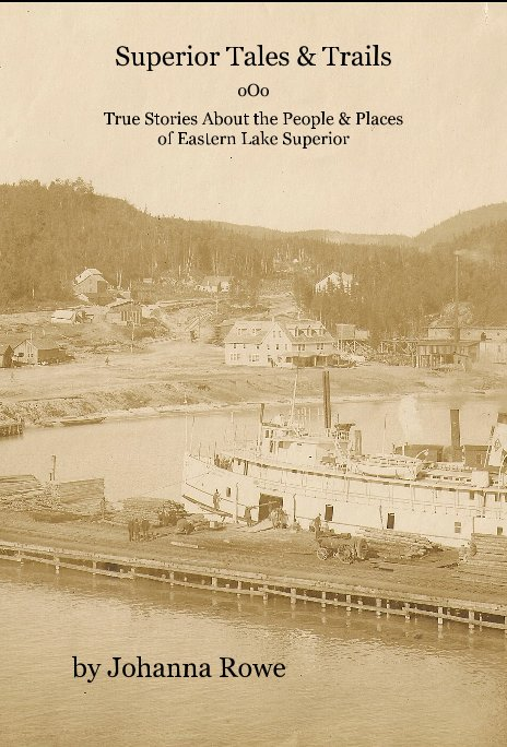 View Superior Tales and Trails - True Stories About the People and Places of Eastern Lake Superior by Johanna Rowe