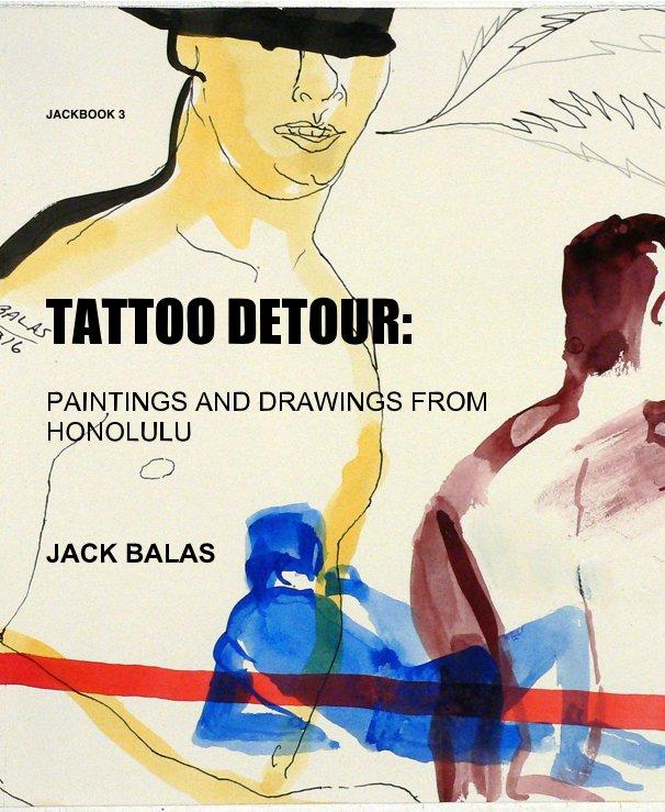View JACKBOOK 3 TATTOO DETOUR: PAINTINGS AND DRAWINGS FROM HONOLULU JACK BALAS by JACK BALAS