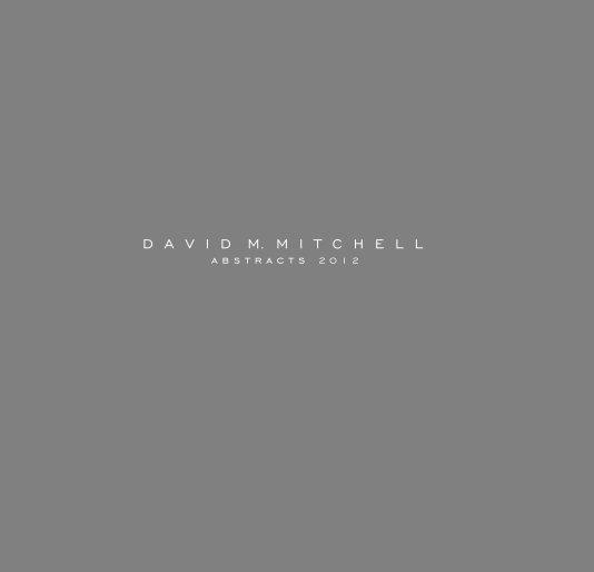View David M. Mitchell - Abstracts 2012 by Dunham Fine Art press/Lynn Dunham FIne Art