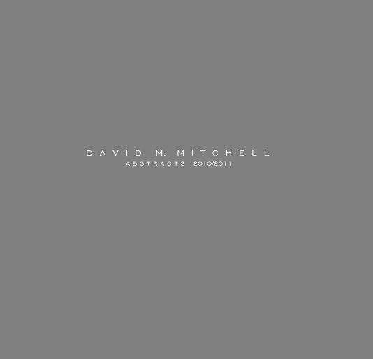 View David M. Mitchell - Abstracts 2010/2011 by Dunham Fine Art Press/Lynn Dunham Fine Art