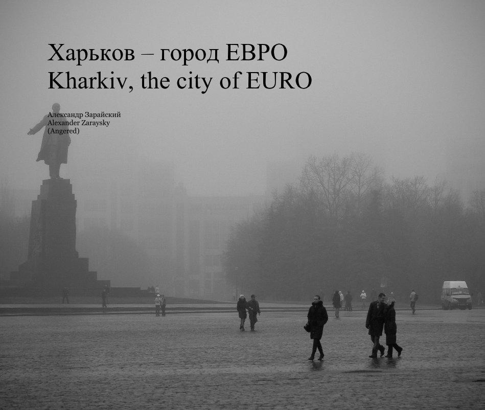 View Харьков – город ЕВРО Kharkiv, the city of EURO by Александр Зарайский Alexander Zaraysky (Angered)