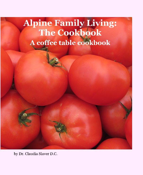 Bekijk Alpine Family Living: The Cookbook op Dr. Claudia Slaver DC