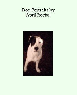 Dog Portraits byApril Rocha book cover