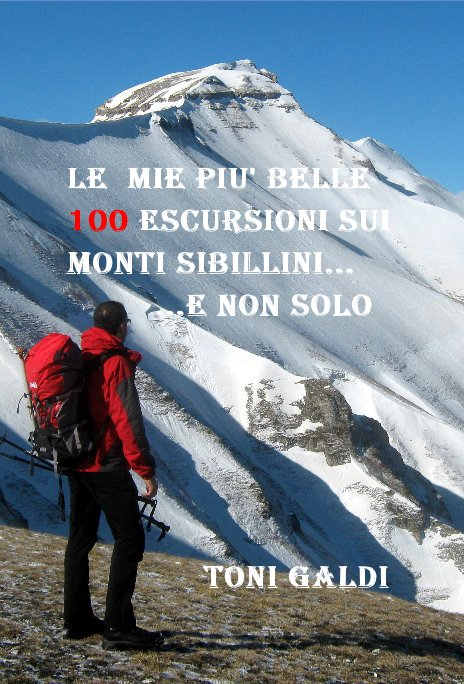 Visualizza Le mie pIU' BELLE 100 escursioni SUI Monti SIBILLINI... ...e non solo di Toni GALDI