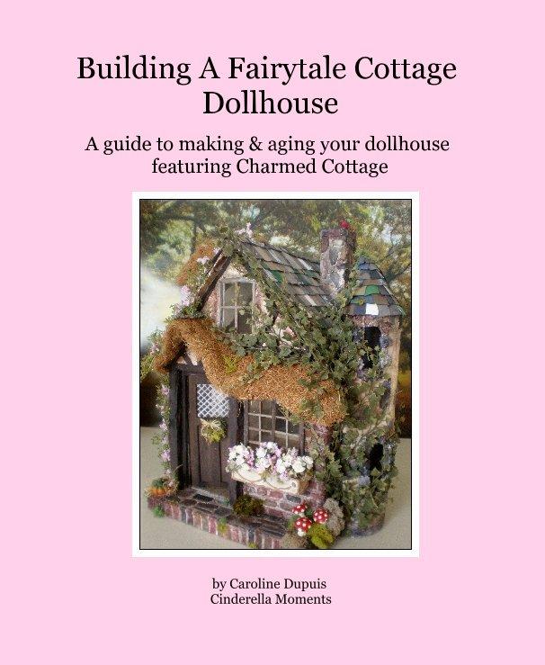 View Building A Fairytale Cottage Dollhouse by Caroline Dupuis Cinderella Moments