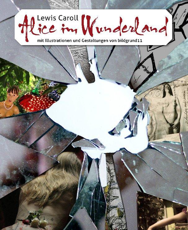 ALICE IM WUNDERLAND nach Lewis Caroll mit Illustrationen und Gestaltungen von bildgrund11 anzeigen