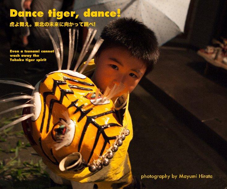 View Dance tiger, dance! 虎よ舞え。東北の未来に向かって跳べ! by photography by Mayumi Hirata