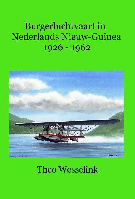 Bekijk Burgerluchtvaart in Nederlands Nieuw-Guinea 1926 - 1962 op Theo Wesselink