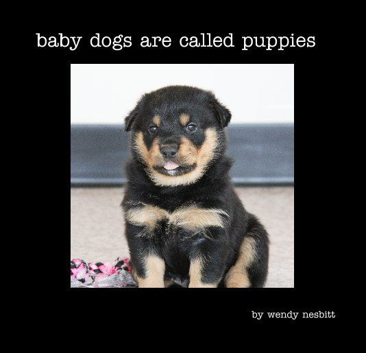View baby dogs are called puppies by wendy nesbitt