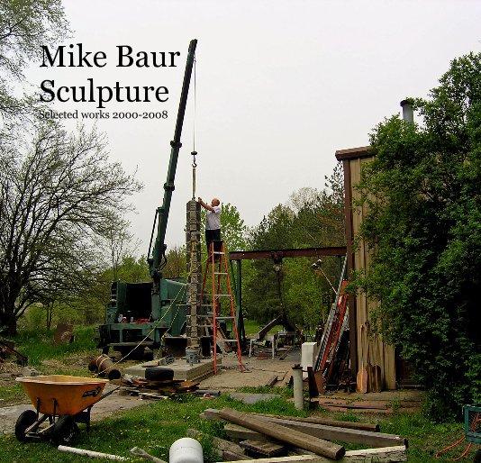 View Mike Baur Sculpture Selected works 2000-2008 by Mike Baur