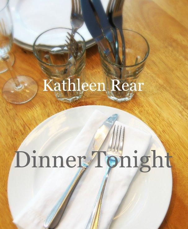 View Kathleen Rear Dinner Tonight by Kathleen Rear
