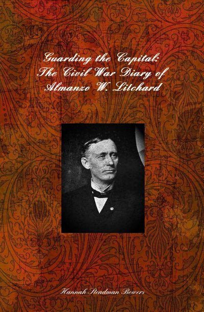 View Guarding the Capital: The Civil War Diary of Almanzo W. Litchard by Hannah Steadman Bowers