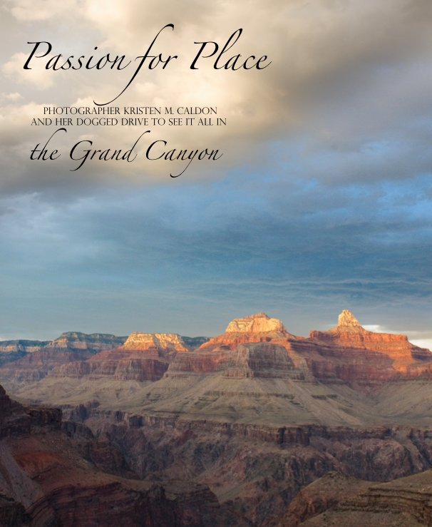View Passion for Place:  Photographer Kristen M Caldon and her dogged drive to see it all in the Grand Canyon by Kristen M. Caldon